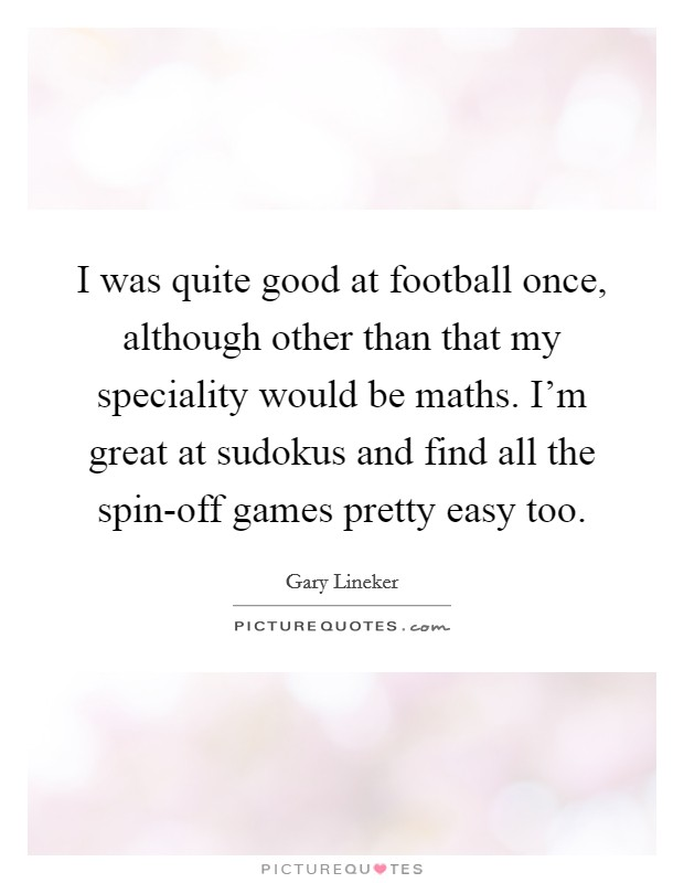 I was quite good at football once, although other than that my speciality would be maths. I'm great at sudokus and find all the spin-off games pretty easy too Picture Quote #1