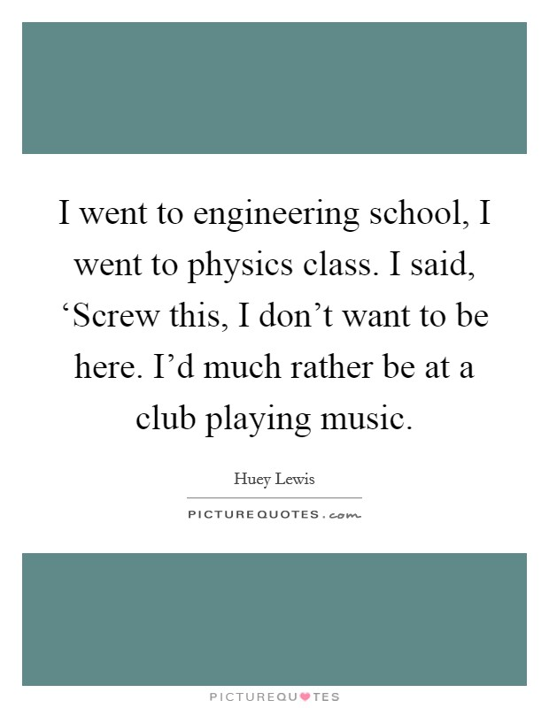 I went to engineering school, I went to physics class. I said, 'Screw this, I don't want to be here. I'd much rather be at a club playing music Picture Quote #1