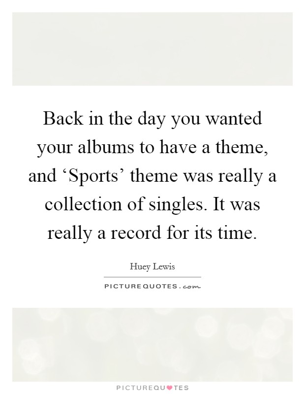 Back in the day you wanted your albums to have a theme, and 'Sports' theme was really a collection of singles. It was really a record for its time Picture Quote #1