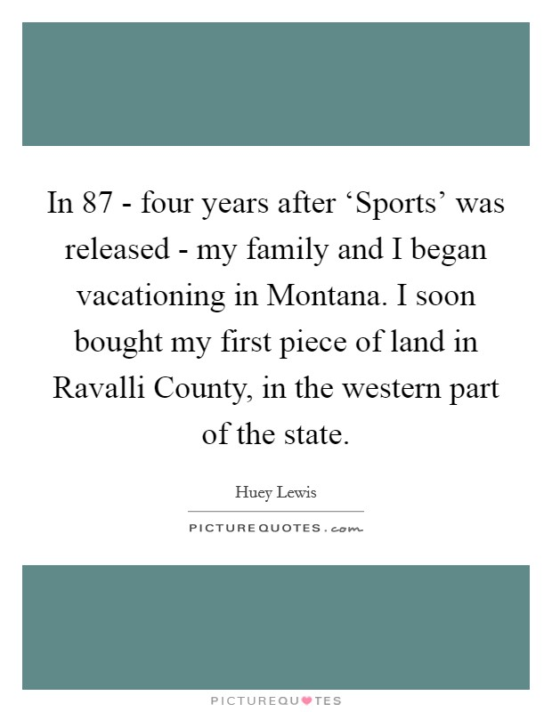 In  87 - four years after 'Sports' was released - my family and I began vacationing in Montana. I soon bought my first piece of land in Ravalli County, in the western part of the state Picture Quote #1