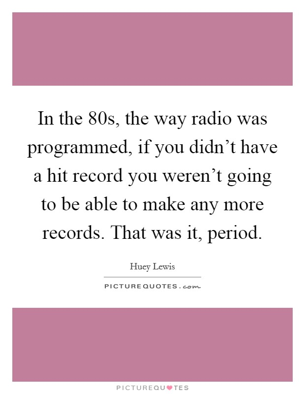 In the  80s, the way radio was programmed, if you didn't have a hit record you weren't going to be able to make any more records. That was it, period Picture Quote #1