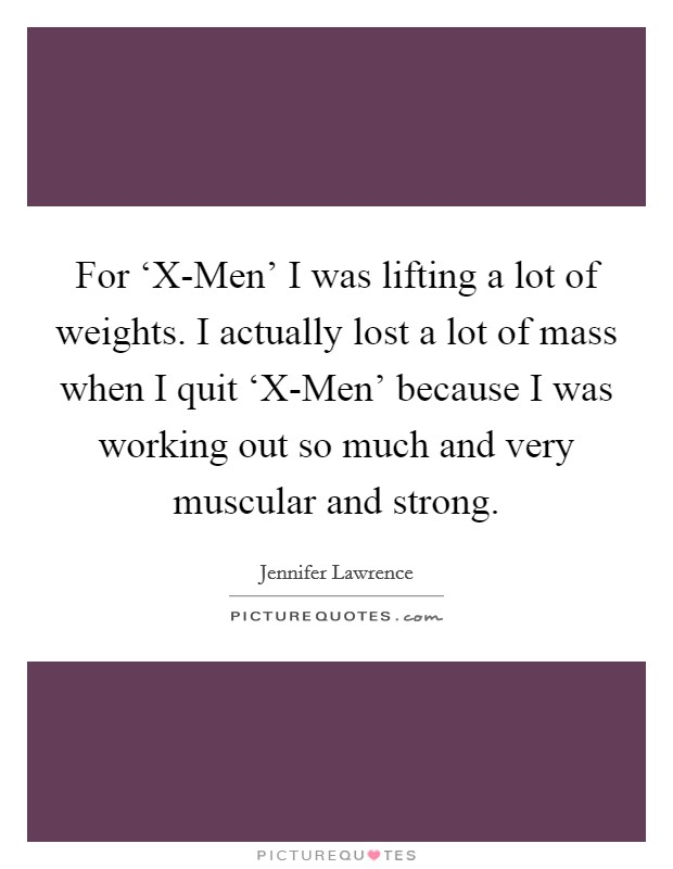 For 'X-Men' I was lifting a lot of weights. I actually lost a lot of mass when I quit 'X-Men' because I was working out so much and very muscular and strong Picture Quote #1