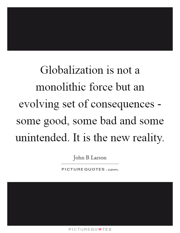 Globalization is not a monolithic force but an evolving set of consequences - some good, some bad and some unintended. It is the new reality Picture Quote #1