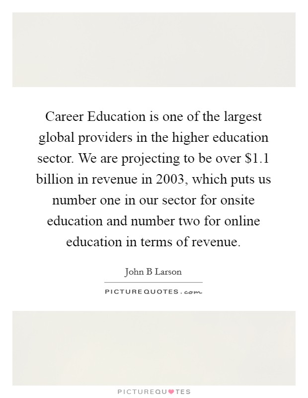 Career Education is one of the largest global providers in the higher education sector. We are projecting to be over $1.1 billion in revenue in 2003, which puts us number one in our sector for onsite education and number two for online education in terms of revenue Picture Quote #1