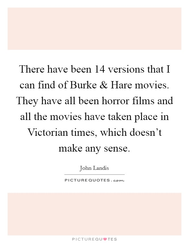 There have been 14 versions that I can find of Burke and Hare movies. They have all been horror films and all the movies have taken place in Victorian times, which doesn't make any sense Picture Quote #1