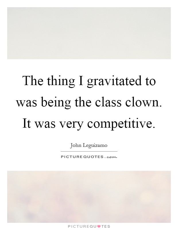 The thing I gravitated to was being the class clown. It was very competitive Picture Quote #1