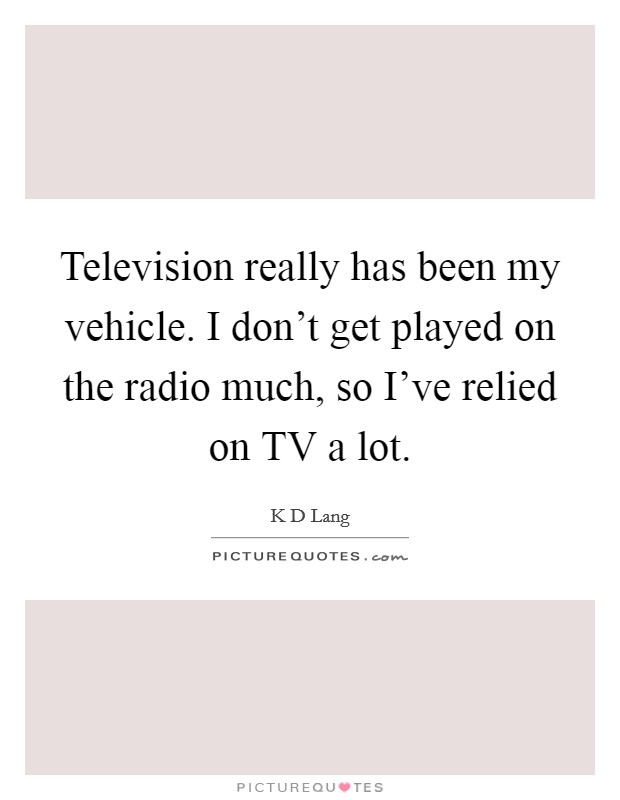 Television really has been my vehicle. I don't get played on the radio much, so I've relied on TV a lot Picture Quote #1