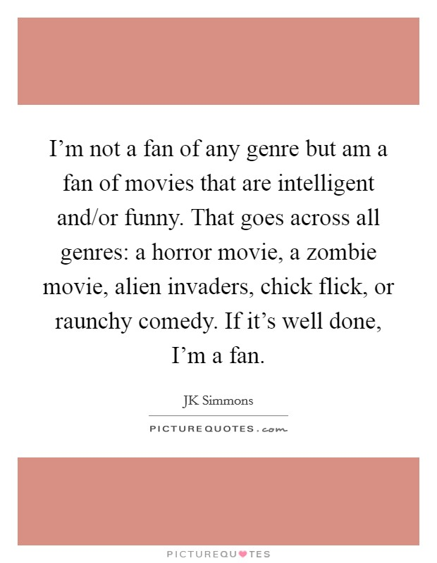 I'm not a fan of any genre but am a fan of movies that are intelligent and/or funny. That goes across all genres: a horror movie, a zombie movie, alien invaders, chick flick, or raunchy comedy. If it's well done, I'm a fan Picture Quote #1