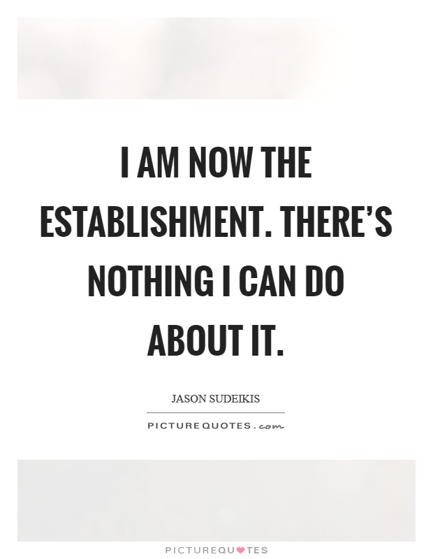 I am now The Establishment. There's nothing I can do about it Picture Quote #1