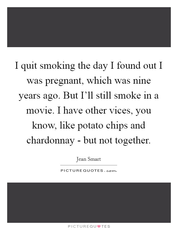 I quit smoking the day I found out I was pregnant, which was nine years ago. But I'll still smoke in a movie. I have other vices, you know, like potato chips and chardonnay - but not together Picture Quote #1