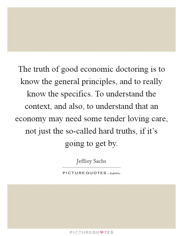The truth of good economic doctoring is to know the general principles, and to really know the specifics. To understand the context, and also, to understand that an economy may need some tender loving care, not just the so-called hard truths, if it's going to get by Picture Quote #1