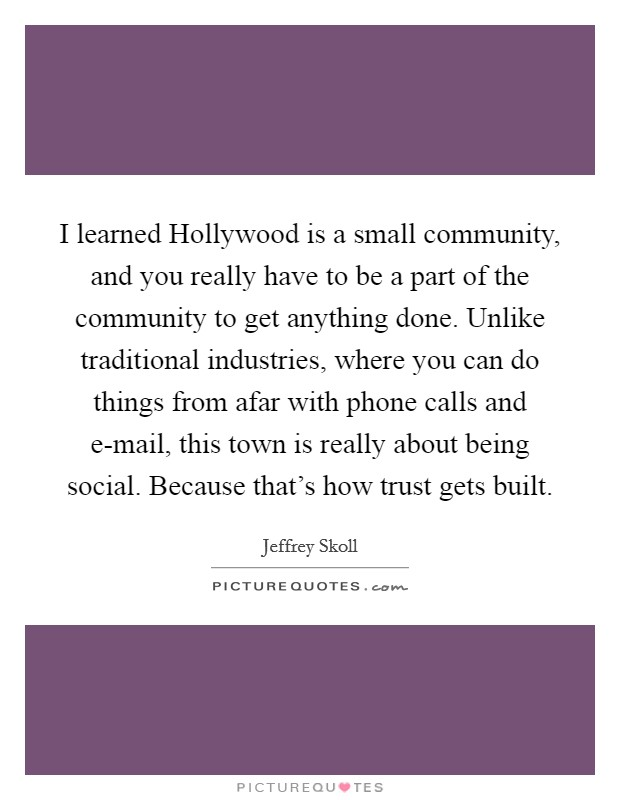 I learned Hollywood is a small community, and you really have to be a part of the community to get anything done. Unlike traditional industries, where you can do things from afar with phone calls and e-mail, this town is really about being social. Because that's how trust gets built Picture Quote #1