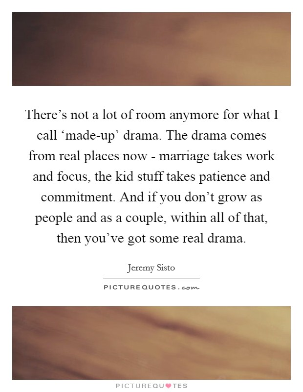 There's not a lot of room anymore for what I call 'made-up' drama. The drama comes from real places now - marriage takes work and focus, the kid stuff takes patience and commitment. And if you don't grow as people and as a couple, within all of that, then you've got some real drama Picture Quote #1