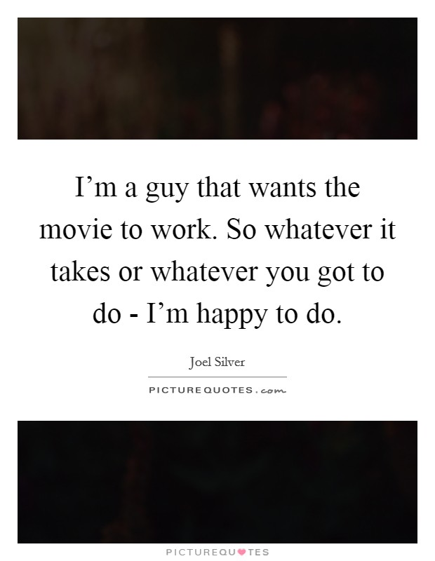I'm a guy that wants the movie to work. So whatever it takes or whatever you got to do - I'm happy to do Picture Quote #1