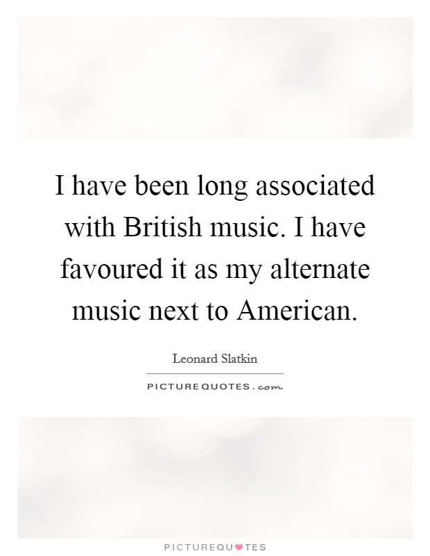 I have been long associated with British music. I have favoured it as my alternate music next to American Picture Quote #1