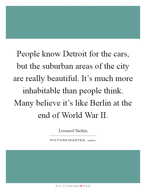 People know Detroit for the cars, but the suburban areas of the city are really beautiful. It's much more inhabitable than people think. Many believe it's like Berlin at the end of World War II Picture Quote #1
