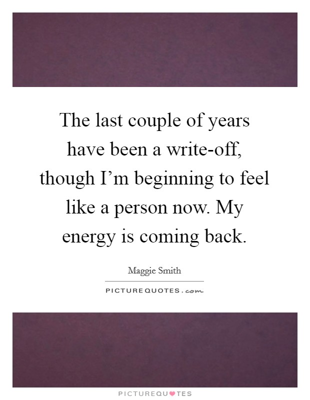 The last couple of years have been a write-off, though I'm beginning to feel like a person now. My energy is coming back Picture Quote #1