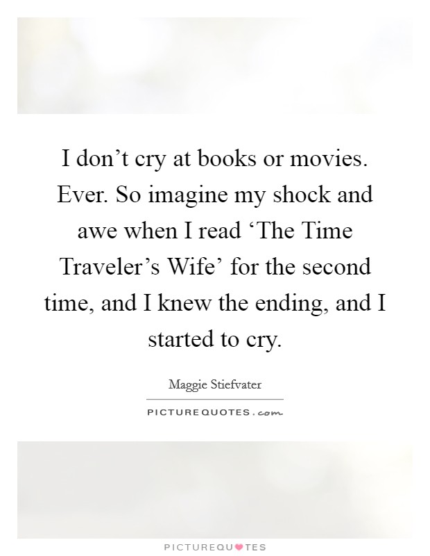 I don't cry at books or movies. Ever. So imagine my shock and awe when I read 'The Time Traveler's Wife' for the second time, and I knew the ending, and I started to cry Picture Quote #1