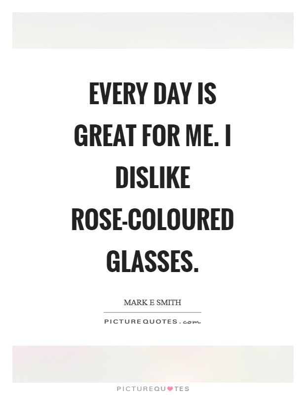 Every day is great for me. I dislike rose-coloured glasses Picture Quote #1