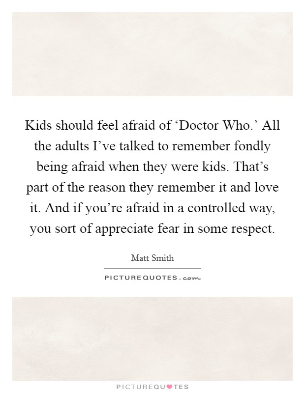 Kids should feel afraid of 'Doctor Who.' All the adults I've talked to remember fondly being afraid when they were kids. That's part of the reason they remember it and love it. And if you're afraid in a controlled way, you sort of appreciate fear in some respect Picture Quote #1