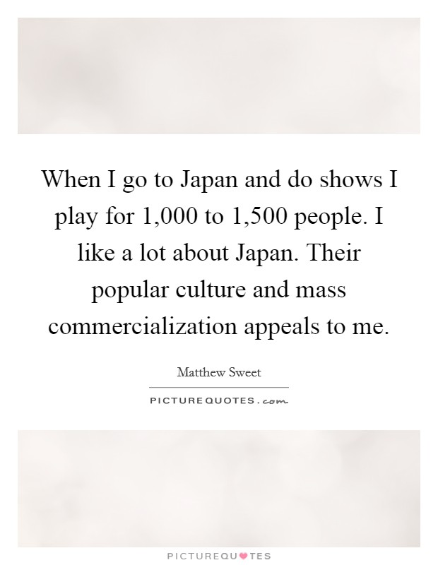 When I go to Japan and do shows I play for 1,000 to 1,500 people. I like a lot about Japan. Their popular culture and mass commercialization appeals to me Picture Quote #1