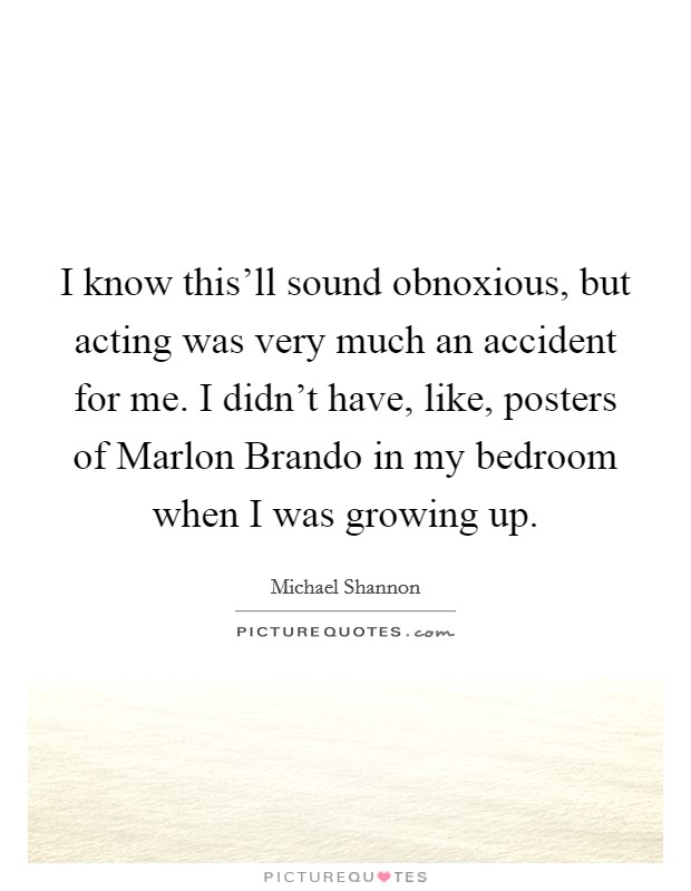 I know this'll sound obnoxious, but acting was very much an accident for me. I didn't have, like, posters of Marlon Brando in my bedroom when I was growing up Picture Quote #1