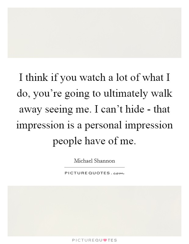 I think if you watch a lot of what I do, you're going to ultimately walk away seeing me. I can't hide - that impression is a personal impression people have of me Picture Quote #1