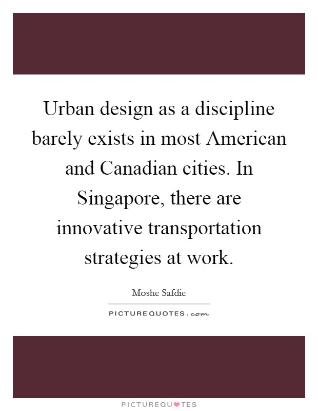 Urban design as a discipline barely exists in most American and Canadian cities. In Singapore, there are innovative transportation strategies at work Picture Quote #1