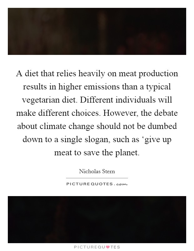 A diet that relies heavily on meat production results in higher emissions than a typical vegetarian diet. Different individuals will make different choices. However, the debate about climate change should not be dumbed down to a single slogan, such as 'give up meat to save the planet Picture Quote #1