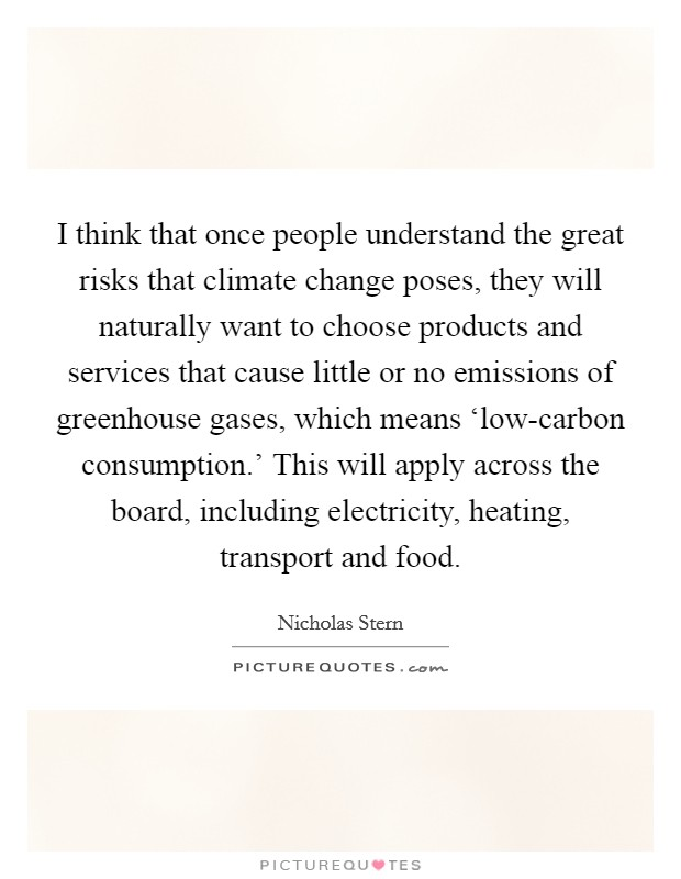 I think that once people understand the great risks that climate change poses, they will naturally want to choose products and services that cause little or no emissions of greenhouse gases, which means 'low-carbon consumption.' This will apply across the board, including electricity, heating, transport and food Picture Quote #1