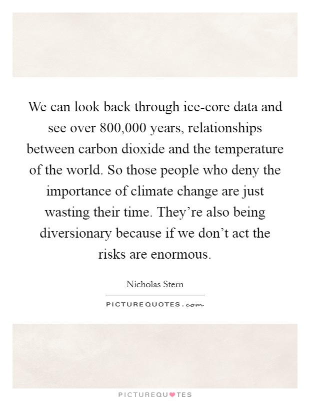 We can look back through ice-core data and see over 800,000 years, relationships between carbon dioxide and the temperature of the world. So those people who deny the importance of climate change are just wasting their time. They're also being diversionary because if we don't act the risks are enormous Picture Quote #1