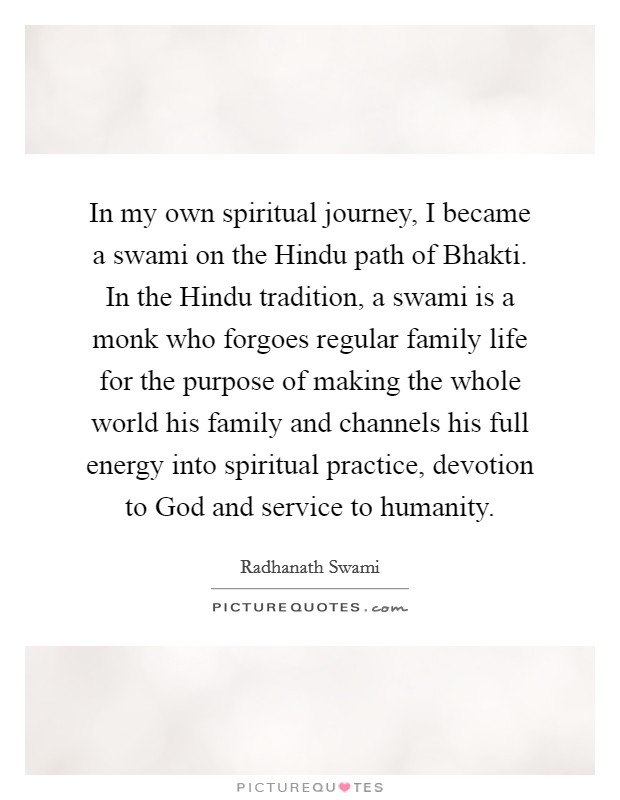 In my own spiritual journey, I became a swami on the Hindu path of Bhakti. In the Hindu tradition, a swami is a monk who forgoes regular family life for the purpose of making the whole world his family and channels his full energy into spiritual practice, devotion to God and service to humanity Picture Quote #1