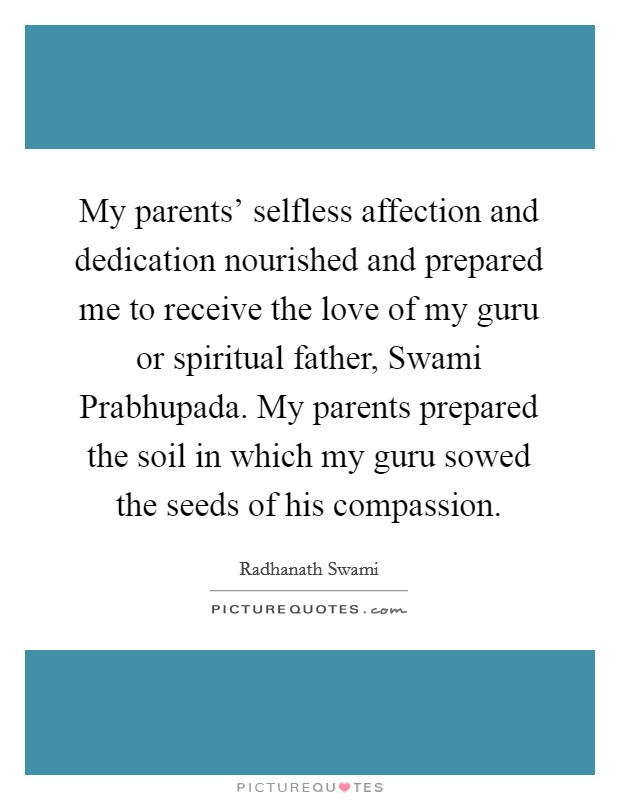 My parents' selfless affection and dedication nourished and prepared me to receive the love of my guru or spiritual father, Swami Prabhupada. My parents prepared the soil in which my guru sowed the seeds of his compassion Picture Quote #1