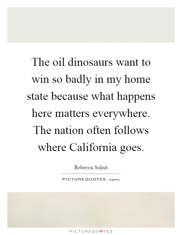 The oil dinosaurs want to win so badly in my home state because what happens here matters everywhere. The nation often follows where California goes Picture Quote #1