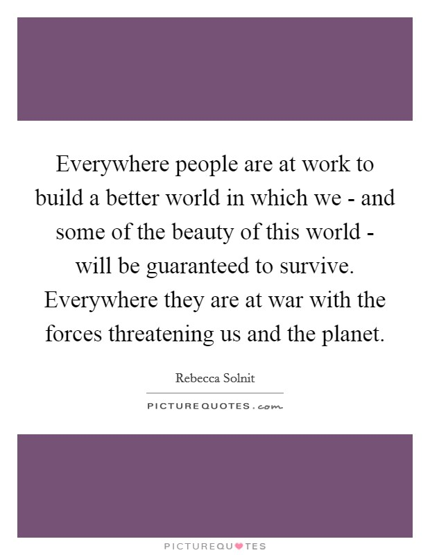 Everywhere people are at work to build a better world in which we - and some of the beauty of this world - will be guaranteed to survive. Everywhere they are at war with the forces threatening us and the planet Picture Quote #1