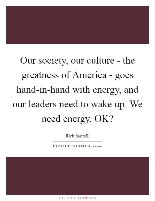 Our society, our culture - the greatness of America - goes hand-in-hand with energy, and our leaders need to wake up. We need energy, OK? Picture Quote #1