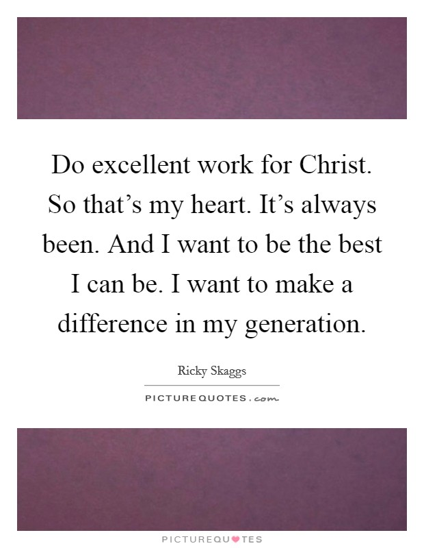 Do excellent work for Christ. So that's my heart. It's always been. And I want to be the best I can be. I want to make a difference in my generation Picture Quote #1