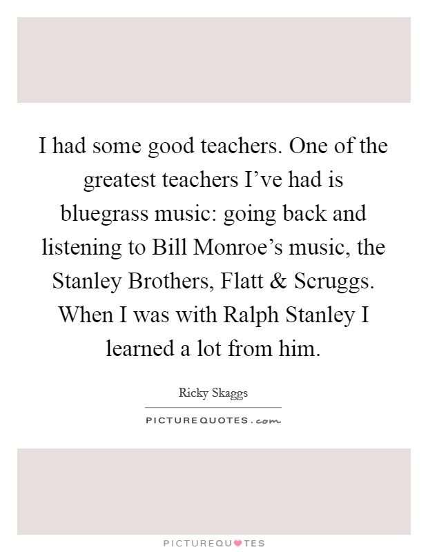 I had some good teachers. One of the greatest teachers I've had is bluegrass music: going back and listening to Bill Monroe's music, the Stanley Brothers, Flatt and Scruggs. When I was with Ralph Stanley I learned a lot from him Picture Quote #1