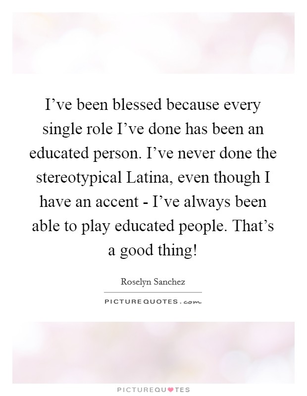 I've been blessed because every single role I've done has been an educated person. I've never done the stereotypical Latina, even though I have an accent - I've always been able to play educated people. That's a good thing! Picture Quote #1