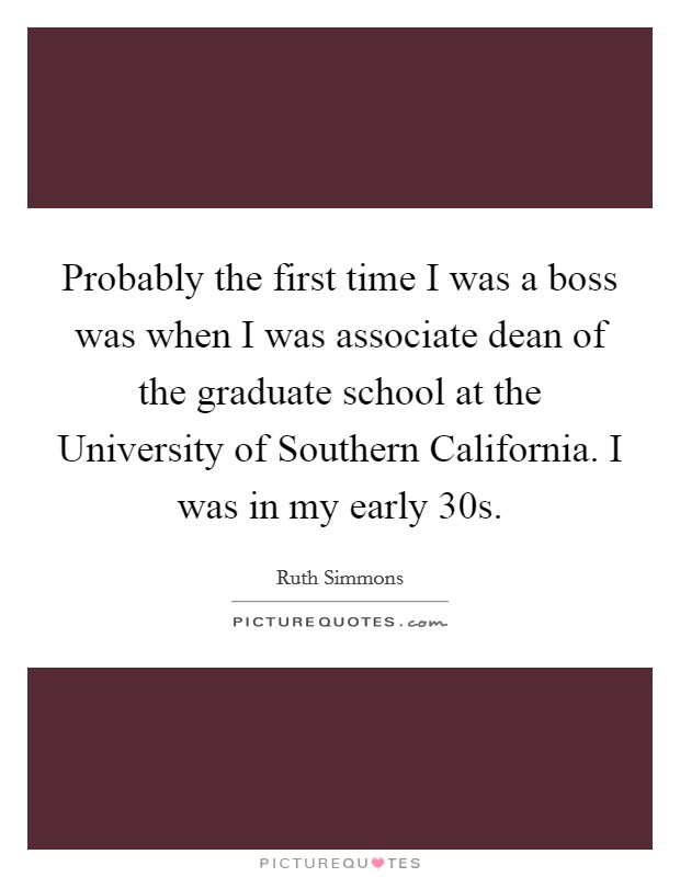 Probably the first time I was a boss was when I was associate dean of the graduate school at the University of Southern California. I was in my early 30s Picture Quote #1