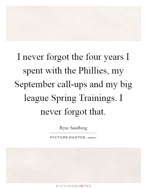 I never forgot the four years I spent with the Phillies, my September call-ups and my big league Spring Trainings. I never forgot that Picture Quote #1