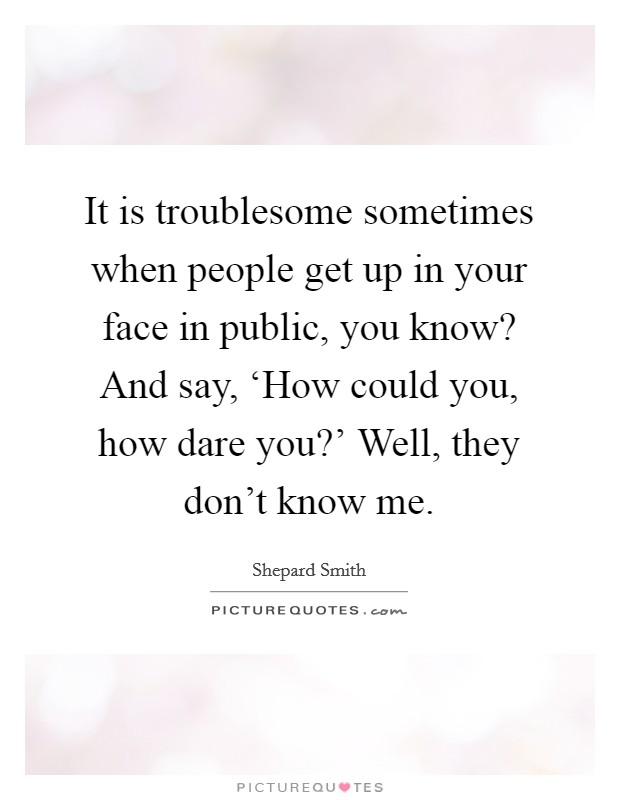 It is troublesome sometimes when people get up in your face in public, you know? And say, 'How could you, how dare you?' Well, they don't know me Picture Quote #1