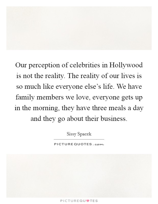 Our perception of celebrities in Hollywood is not the reality. The reality of our lives is so much like everyone else's life. We have family members we love, everyone gets up in the morning, they have three meals a day and they go about their business Picture Quote #1