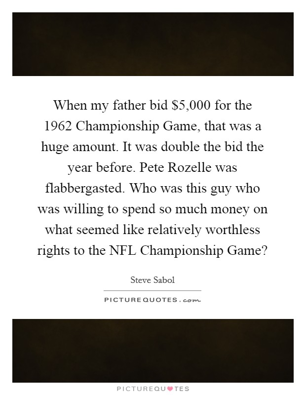 When my father bid $5,000 for the 1962 Championship Game, that was a huge amount. It was double the bid the year before. Pete Rozelle was flabbergasted. Who was this guy who was willing to spend so much money on what seemed like relatively worthless rights to the NFL Championship Game? Picture Quote #1