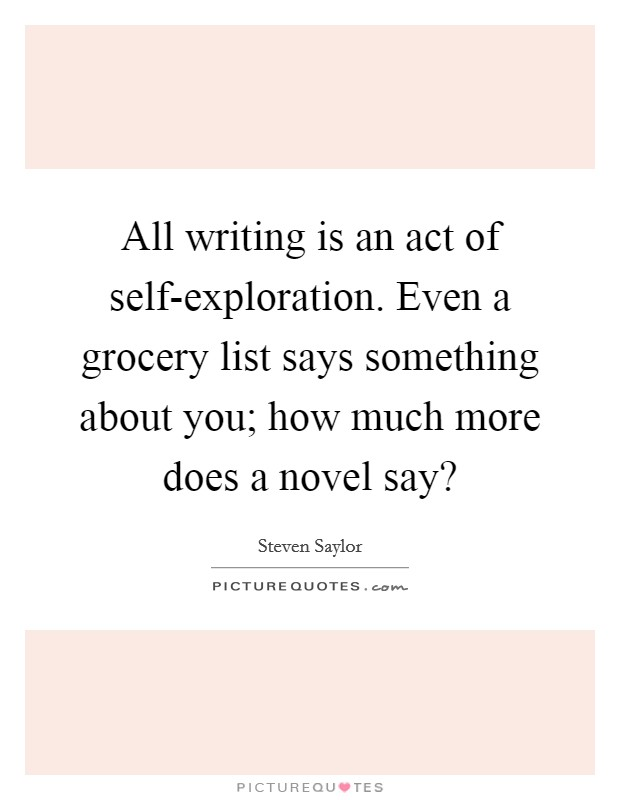 All writing is an act of self-exploration. Even a grocery list says something about you; how much more does a novel say? Picture Quote #1