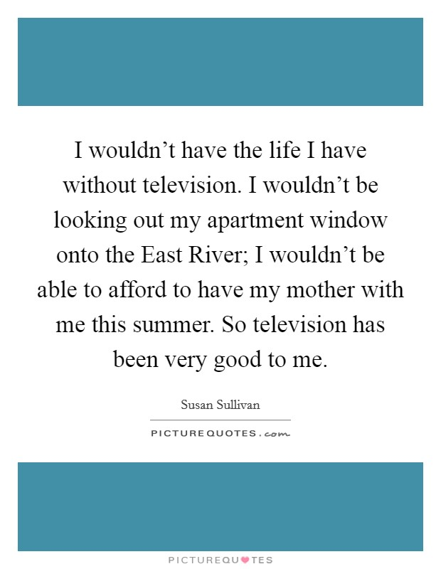 I wouldn't have the life I have without television. I wouldn't be looking out my apartment window onto the East River; I wouldn't be able to afford to have my mother with me this summer. So television has been very good to me Picture Quote #1