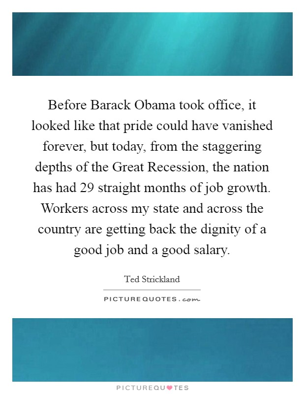 Before Barack Obama took office, it looked like that pride could have vanished forever, but today, from the staggering depths of the Great Recession, the nation has had 29 straight months of job growth. Workers across my state and across the country are getting back the dignity of a good job and a good salary Picture Quote #1