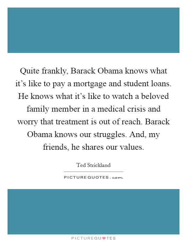 Quite frankly, Barack Obama knows what it's like to pay a mortgage and student loans. He knows what it's like to watch a beloved family member in a medical crisis and worry that treatment is out of reach. Barack Obama knows our struggles. And, my friends, he shares our values Picture Quote #1