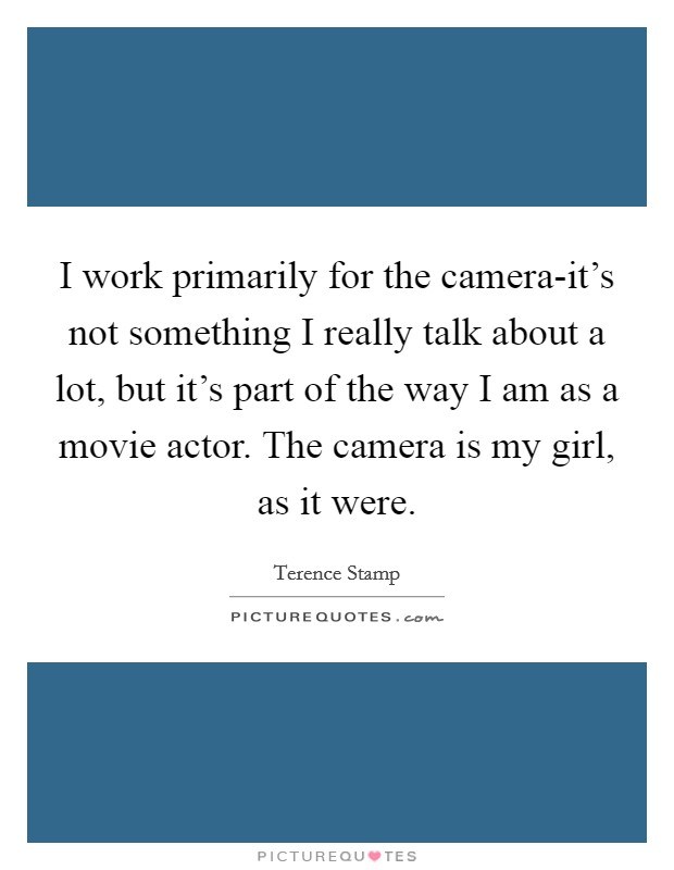 I work primarily for the camera-it's not something I really talk about a lot, but it's part of the way I am as a movie actor. The camera is my girl, as it were Picture Quote #1