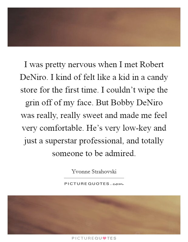 I was pretty nervous when I met Robert DeNiro. I kind of felt like a kid in a candy store for the first time. I couldn't wipe the grin off of my face. But Bobby DeNiro was really, really sweet and made me feel very comfortable. He's very low-key and just a superstar professional, and totally someone to be admired Picture Quote #1